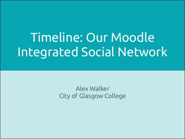 Timeline: Our Moodle Integrated Social Network Alex Walker City of Glasgow College