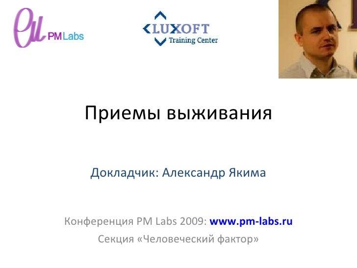 Приемы выживания Конференция  PM Labs 2009 :  www.pm-labs.ru Секция «Человеческий фактор» Докладчик: Александр Якима
