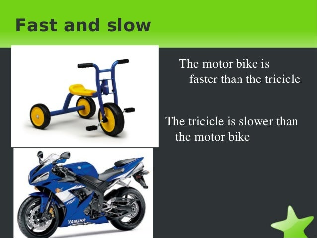 Fast and slow Themotorbikeis fasterthanthetricicle Thetricicleisslowerthan themotorbike
