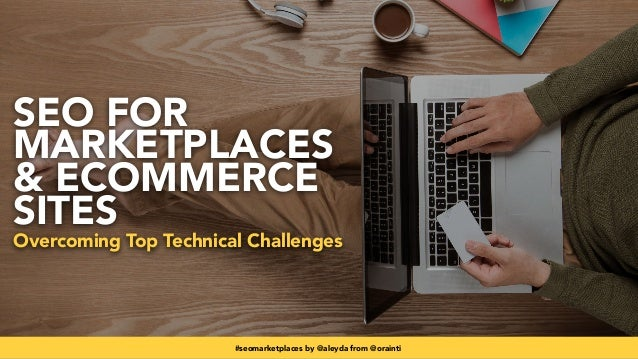 #seomarketplaces by @aleyda from @orainti SEO FOR MARKETPLACES & ECOMMERCE SITES Overcoming Top Technical Challenges