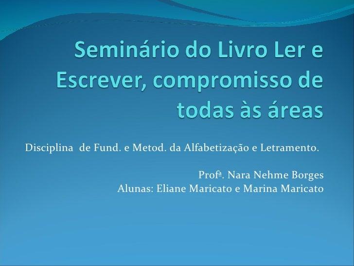 Disciplina  de Fund. e Metod. da Alfabetização e Letramento. Profª. Nara Nehme Borges Alunas: Eliane Maricato e Marina Mar...