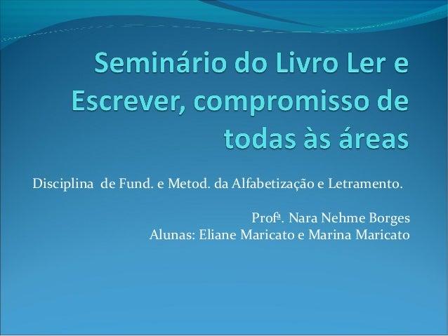 Disciplina de Fund. e Metod. da Alfabetização e Letramento. Profª. Nara Nehme Borges Alunas: Eliane Maricato e Marina Mari...