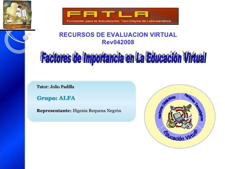 RECURSOS DE EVALUACION VIRTUAL Rev042008  Tutor: Julio Padilla Grupo: ALFA Representante:  Ifigenia Requena Negrón Factor...
