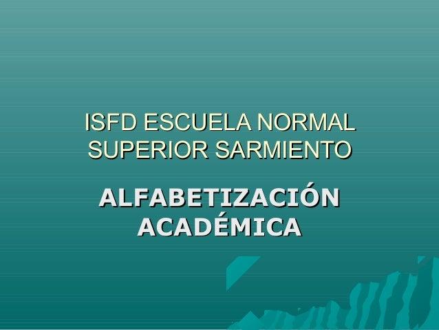 ISFD ESCUELA NORMALISFD ESCUELA NORMAL SUPERIOR SARMIENTOSUPERIOR SARMIENTO ALFABETIZACIÓNALFABETIZACIÓN ACADÉMICAACADÉMICA