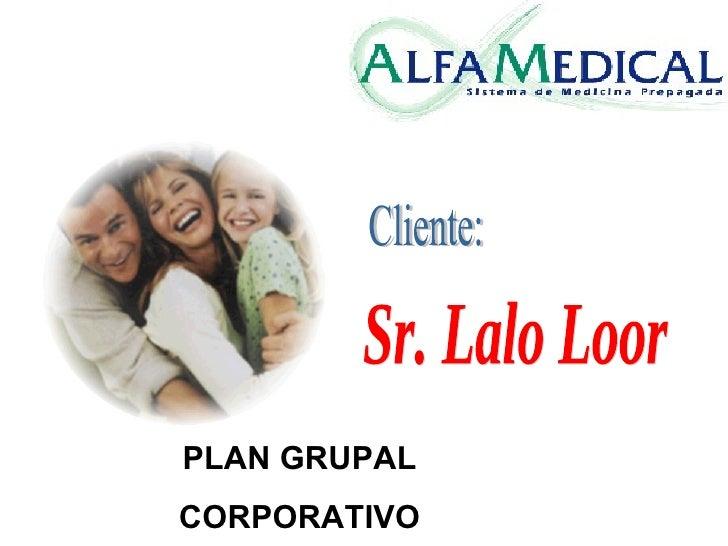 PLAN GRUPAL CORPORATIVO Sr. Lalo Loor Cliente: