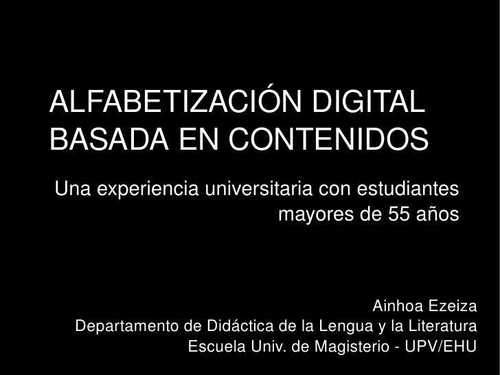 ALFABETIZACIÓN DIGITAL BASADA EN CONTENIDOS Una experiencia universitaria con estudiantes mayores de 55 años Ainhoa Ezeiza...