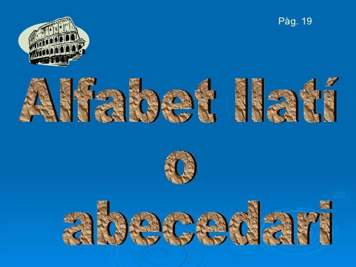 Alfabet llatí  o abecedari Pàg. 19
