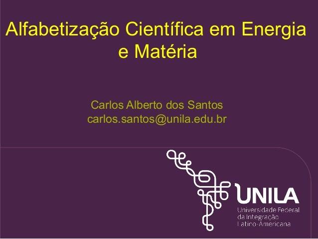 Carlos Alberto dos Santos carlos.santos@unila.edu.br Alfabetização Científica em Energia e Matéria