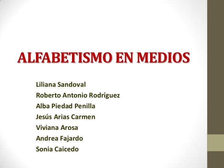 ALFABETISMO EN MEDIOS  Liliana Sandoval  Roberto Antonio Rodríguez  Alba Piedad Penilla  Jesús Arias Carmen  Viviana Arosa...