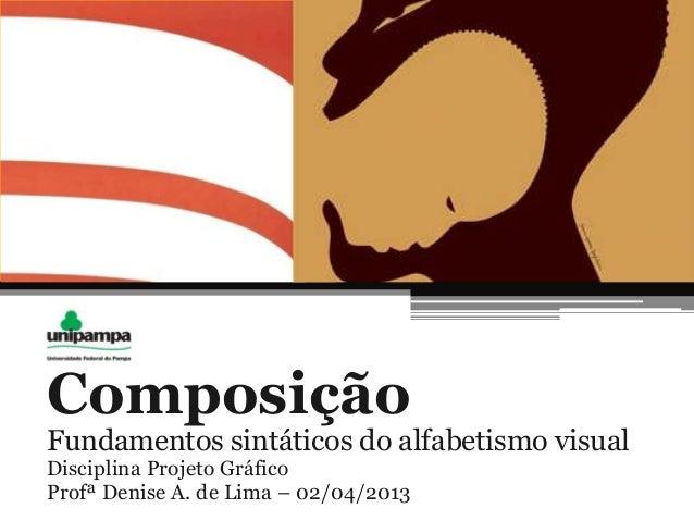 ComposiçãoFundamentos sintáticos do alfabetismo visualDisciplina Projeto GráficoProfª Denise A. de Lima – 02/04/2013
