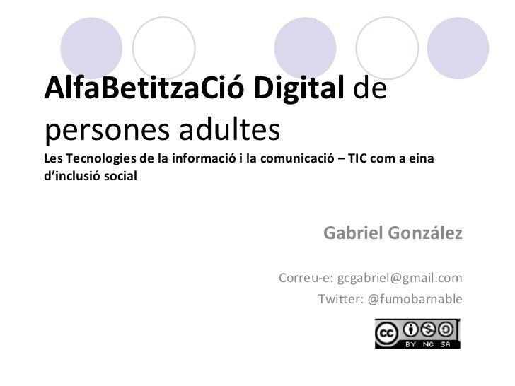 AlfaBetitzaCió Digital  de  persones adultes Les Tecnologies de la informació i la comunicació – TIC com a eina d'inclusió...