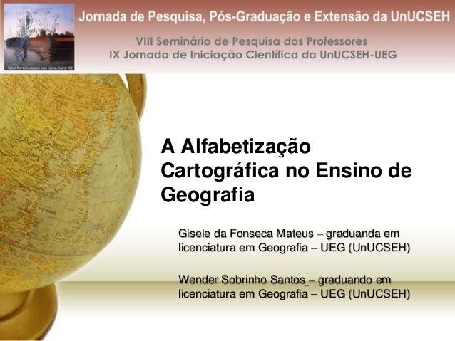 A Alfabetização Cartográfica no Ensino de Geografia Gisele da Fonseca Mateus – graduanda em licenciatura em Geografia – UE...