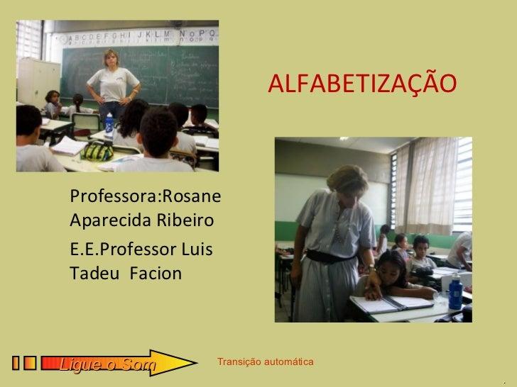 ALFABETIZAÇÃO Professora:Rosane Aparecida Ribeiro E.E.Professor Luis Tadeu FacionLigue o Som       Transição automática   ...