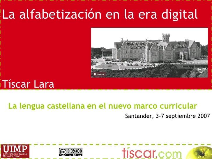 La alfabetizaci ón en la era digital T íscar Lara La lengua castellana en el nuevo marco curricular Santander, 3-7 septiem...