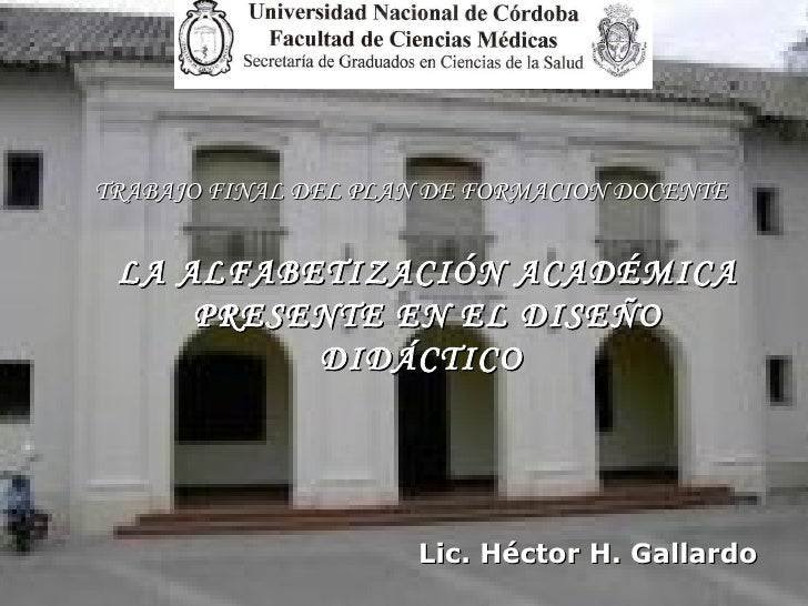 LA ALFABETIZACIÓN ACADÉMICA PRESENTE EN EL DISEÑO DIDÁCTICO   TRABAJO FINAL DEL PLAN DE FORMACION DOCENTE Lic. Héctor H. G...
