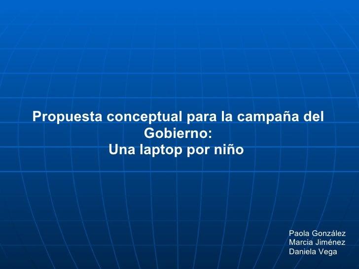Propuesta conceptual para la campaña del Gobierno: Una laptop por niño  Paola González Marcia Jiménez Daniela Vega