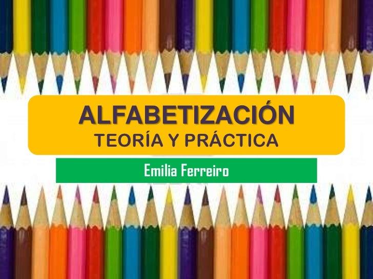 ALFABETIZACIÓN TEORÍA Y PRÁCTICA     Emilia Ferreiro