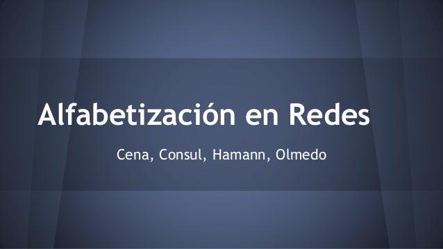 Alfabetización en Redes  Cena, Consul, Hamann, Olmedo