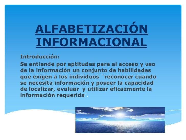 ALFABETIZACIÓN     INFORMACIONALIntroducción:Se entiende por aptitudes para el acceso y usode la información un conjunto d...
