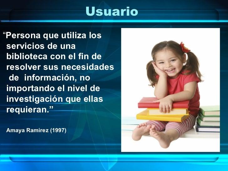 """Usuario""""Persona que utiliza los servicios de una biblioteca con el fin de resolver sus necesidades  de información, no imp..."""