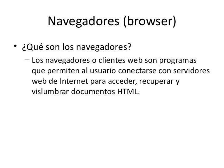 Navegadores (browser)• ¿Qué son los navegadores?  – Los navegadores o clientes web son programas    que permiten al usuari...