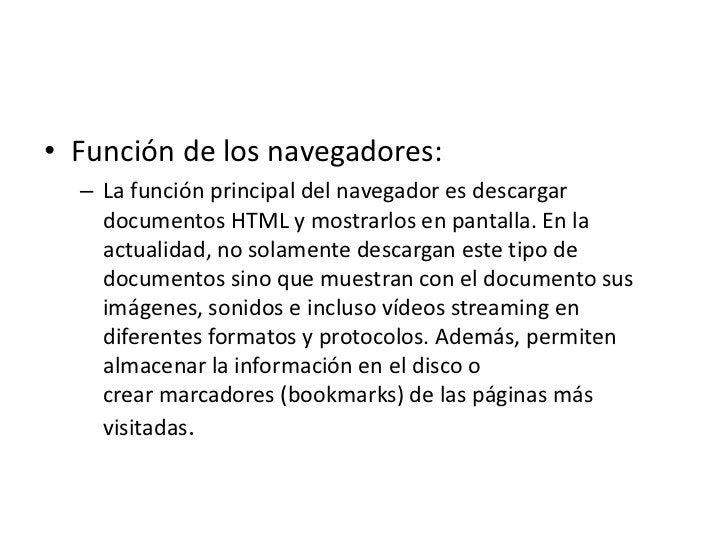 • Función de los navegadores:  – La función principal del navegador es descargar    documentos HTML y mostrarlos en pantal...