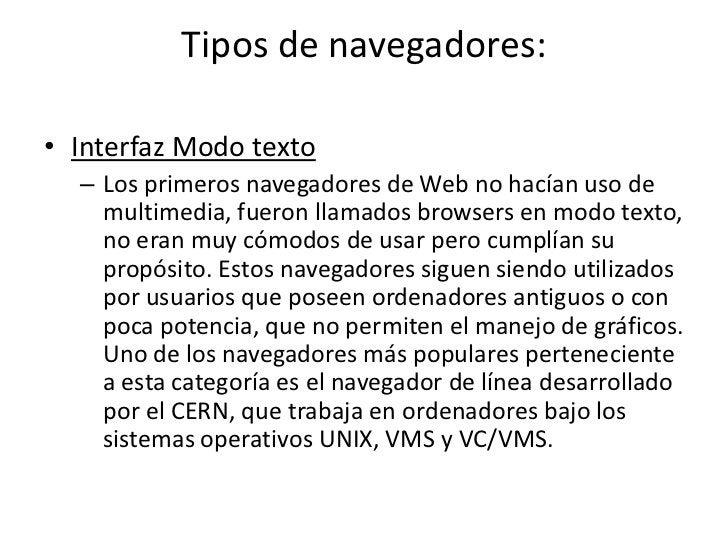 Tipos de navegadores:• Interfaz Modo texto  – Los primeros navegadores de Web no hacían uso de    multimedia, fueron llama...