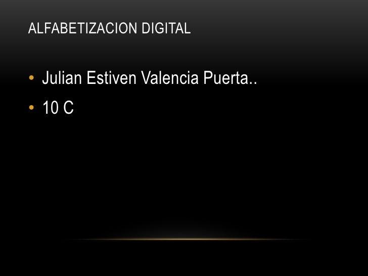ALFABETIZACION DIGITAL• Julian Estiven Valencia Puerta..• 10 C