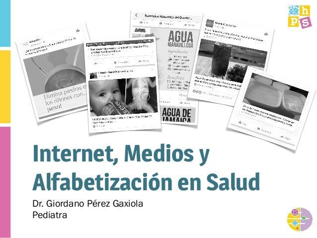 Internet, Medios y Alfabetización en Salud Dr. Giordano Pérez Gaxiola Pediatra