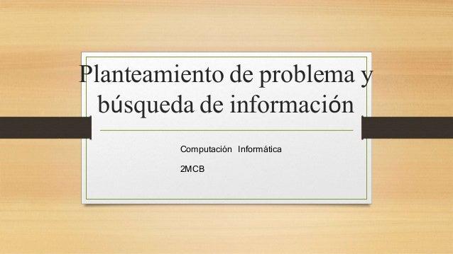 Planteamiento de problema y  búsqueda de información  Computación Informática  2MCB