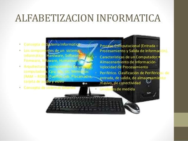 ALFABETIZACION INFORMATICA • Concepto de Sistema Informático • Los componentes de un sistema informático: Hardware, Softwa...