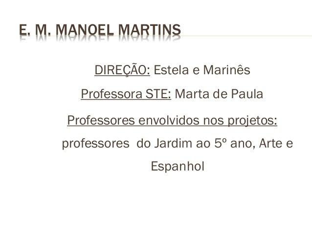 E. M. MANOEL MARTINS DIREÇÃO: Estela e Marinês  Professora STE: Marta de Paula Professores envolvidos nos projetos:  profe...
