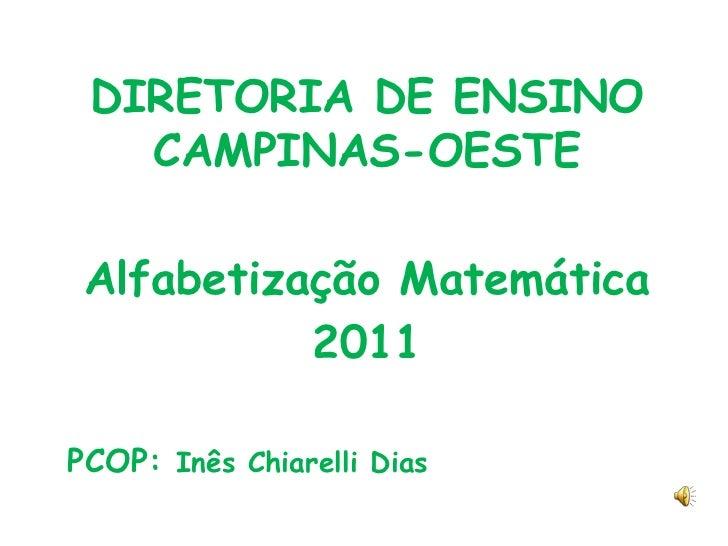 DIRETORIA DE ENSINO CAMPINAS-OESTE<br />Alfabetização Matemática<br />2011<br />PCOP: Inês Chiarelli Dias<br />