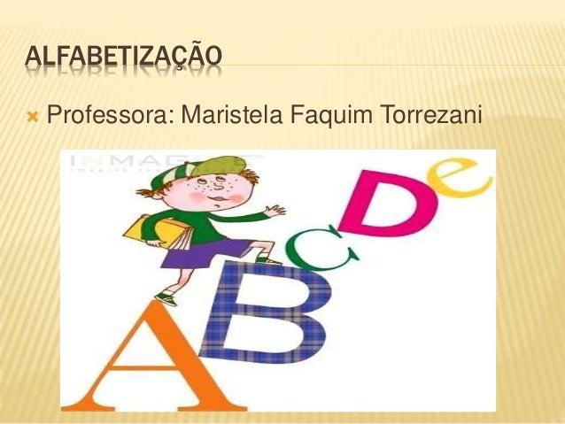 ALFABETIZAÇÃO  Professora: Maristela Faquim Torrezani