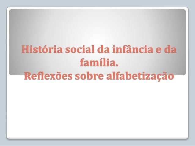 História social da infância e da família. Reflexões sobre alfabetização