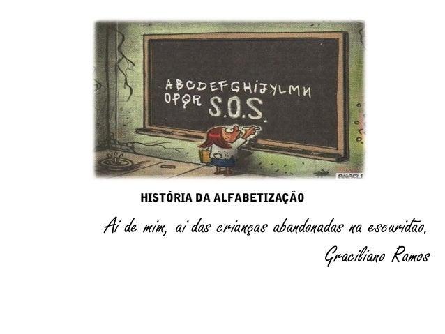 HHIISSTTÓÓRRIIAA DDAA AALLFFAABBEETTIIZZAAÇÇÃÃOO  Ai de mim, ai das crianças abandonadas na escuridão.  Graciliano Ramos
