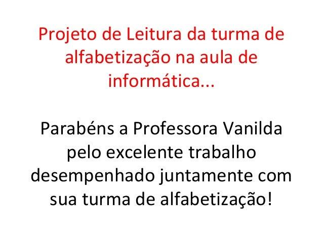 Projeto de Leitura da turma de   alfabetização na aula de         informática... Parabéns a Professora Vanilda    pelo exc...