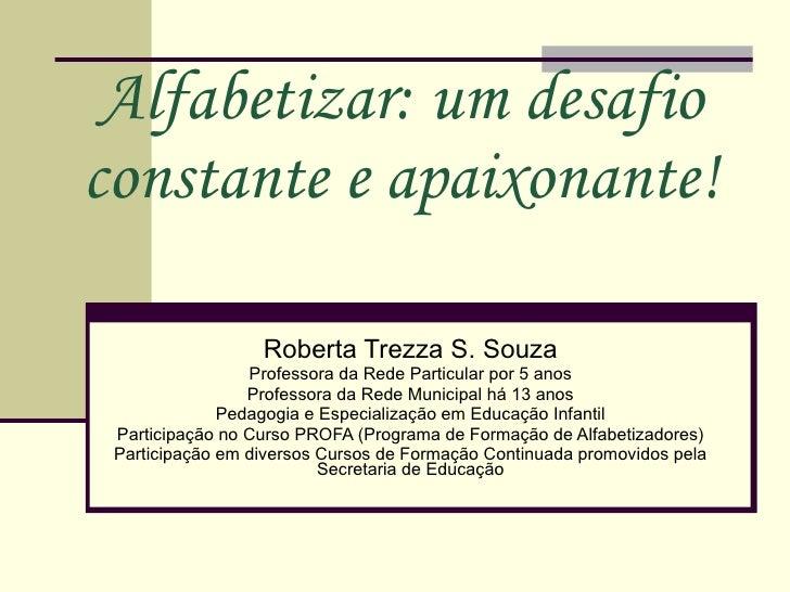 Alfabetizar: um desafio constante e apaixonante! Roberta Trezza S. Souza Professora da Rede Particular por 5 anos Professo...