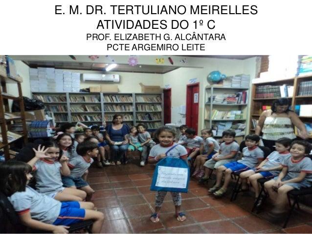 E. M. DR. TERTULIANO MEIRELLES       ATIVIDADES DO 1º C    PROF. ELIZABETH G. ALCÂNTARA       PCTE ARGEMIRO LEITE