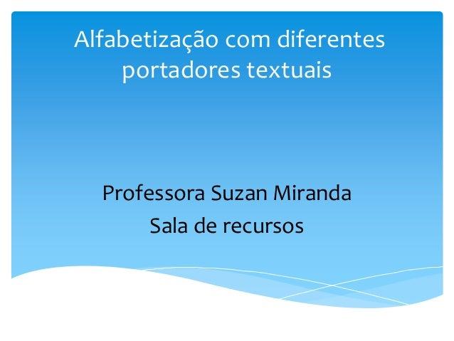 Alfabetização com diferentes portadores textuais Professora Suzan Miranda Sala de recursos