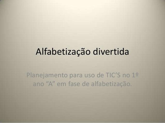 """Alfabetização divertida Planejamento para uso de TIC'S no 1º ano """"A"""" em fase de alfabetização."""
