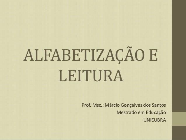 ALFABETIZAÇÃO E LEITURA Prof. Msc.: Márcio Gonçalves dos Santos Mestrado em Educação UNIEUBRA