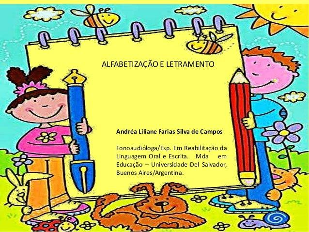 ALFABETIZAÇÃO E LETRAMENTO Andréa Liliane Farias Silva de Campos Fonoaudióloga/Esp. Em Reabilitação da Linguagem Oral e Es...