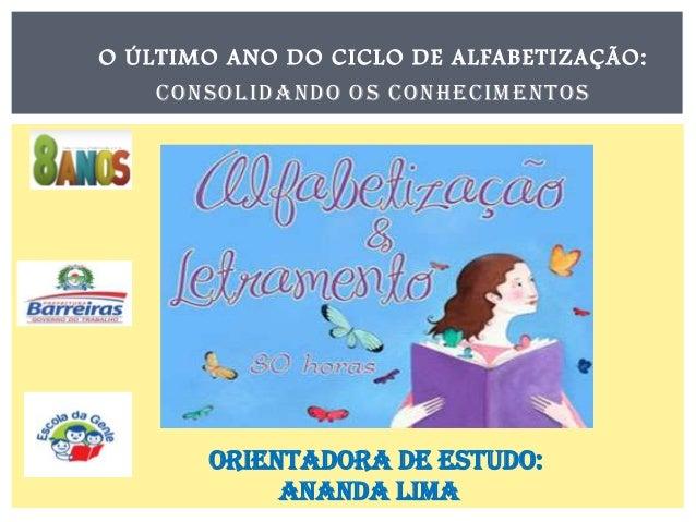 O ÚLTIMO ANO DO CICLO DE ALFABETIZAÇÃO: CONSOLIDANDO OS CONHECIMENTOS  Orientadora de Estudo: Ananda Lima