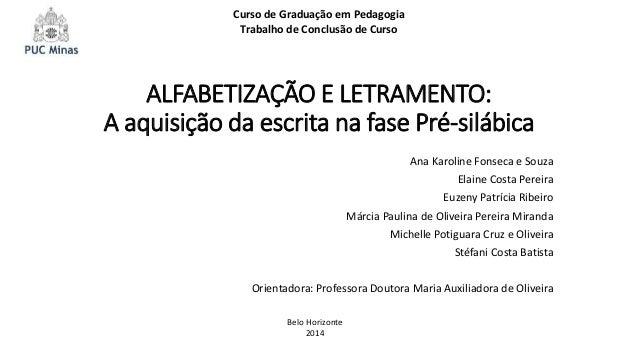 ALFABETIZAÇÃO E LETRAMENTO: A aquisição da escrita na fase Pré-silábica Ana Karoline Fonseca e Souza Elaine Costa Pereira ...