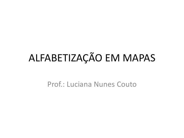 ALFABETIZAÇÃO EM MAPAS Prof.: Luciana Nunes Couto