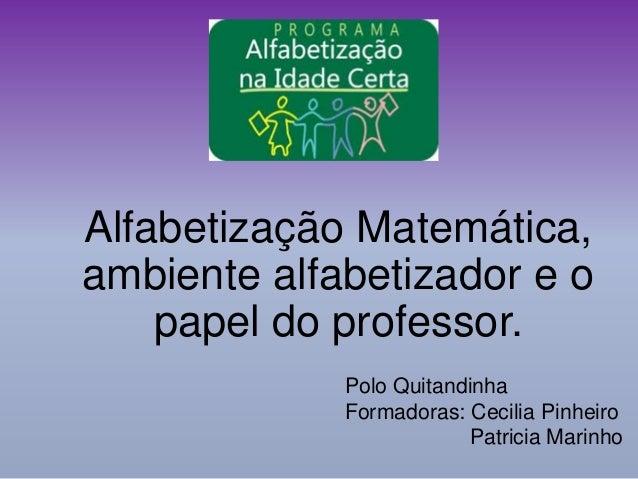 Alfabetização Matemática, ambiente alfabetizador e o papel do professor. Polo Quitandinha Formadoras: Cecilia Pinheiro Pat...