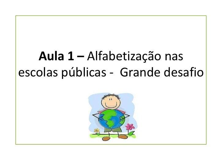Aula 1 – Alfabetização nas escolas públicas -  Grande desafio<br />