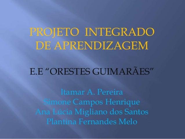 """PROJETO INTEGRADO DE APRENDIZAGEME.E """"ORESTES GUIMARÃES""""       Itamar A. Pereira  Simone Campos Henrique Ana Lúcia Miglian..."""