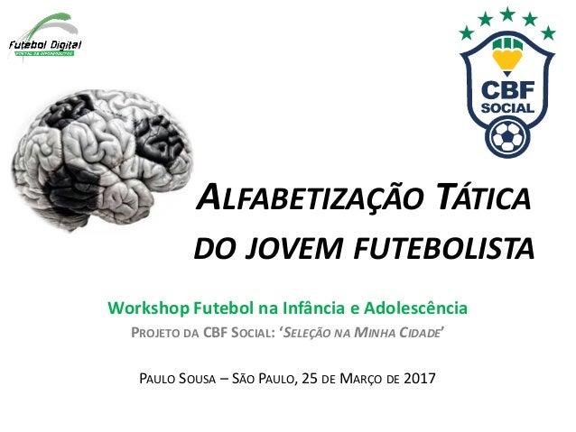 ALFABETIZAÇÃO TÁTICA DO JOVEM FUTEBOLISTA Workshop Futebol na Infância e Adolescência PROJETO DA CBF SOCIAL: 'SELEÇÃO NA M...